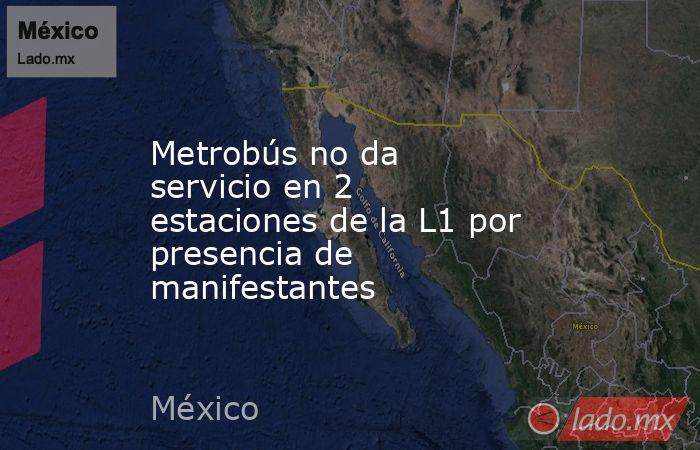 Metrobús no da servicio en 2 estaciones de la L1 por presencia de manifestantes. Noticias en tiempo real
