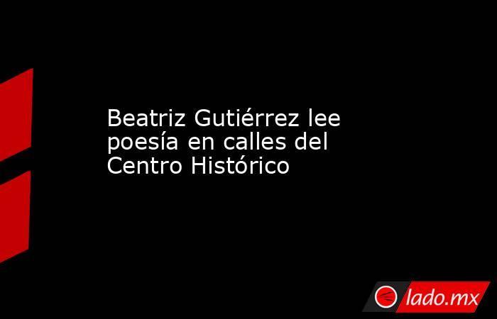 Beatriz Gutiérrez lee poesía en calles del Centro Histórico. Noticias en tiempo real