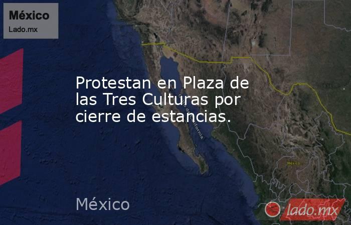 Protestan en Plaza de las Tres Culturas por cierre de estancias.. Noticias en tiempo real