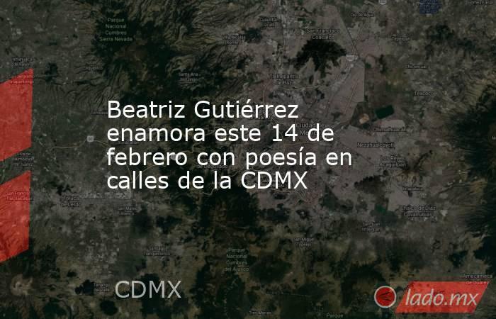 Beatriz Gutiérrez enamora este 14 de febrero con poesía en calles de la CDMX. Noticias en tiempo real