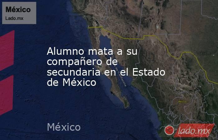 Alumno mata a su compañero de secundaria en el Estado de México. Noticias en tiempo real