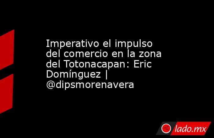 Imperativo el impulso del comercio en la zona del Totonacapan: Eric Domínguez   @dipsmorenavera. Noticias en tiempo real