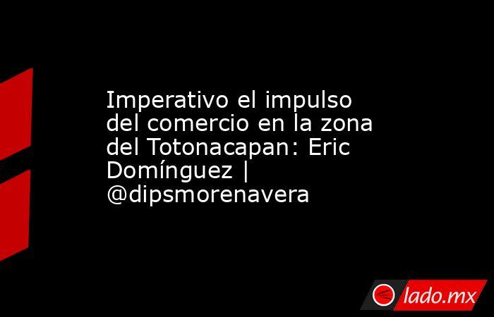 Imperativo el impulso del comercio en la zona del Totonacapan: Eric Domínguez | @dipsmorenavera. Noticias en tiempo real