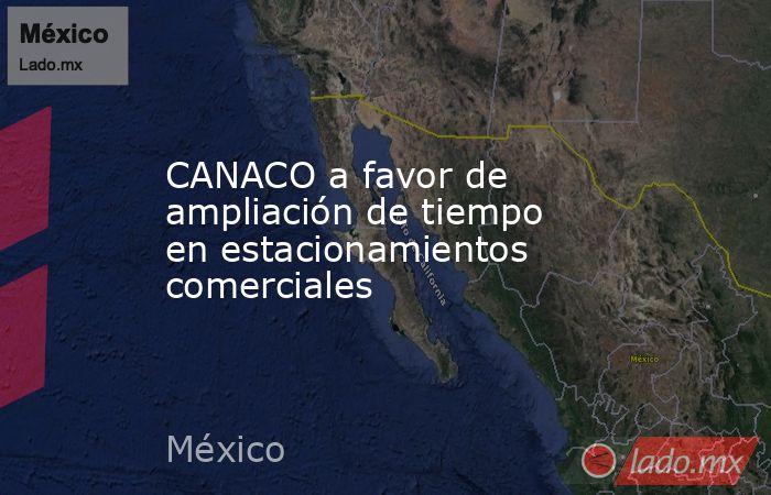 CANACO a favor de ampliación de tiempo en estacionamientos comerciales. Noticias en tiempo real
