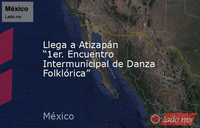 """Llega a Atizapán """"1er. Encuentro Intermunicipal de Danza Folklórica"""". Noticias en tiempo real"""