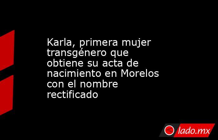 Karla, primera mujer transgénero que obtiene su acta de nacimiento en Morelos con el nombre rectificado. Noticias en tiempo real