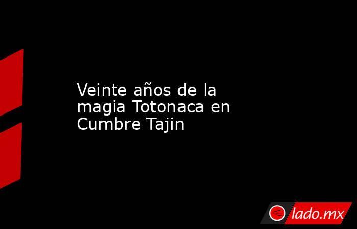 Veinte años de la magia Totonaca en Cumbre Tajin. Noticias en tiempo real
