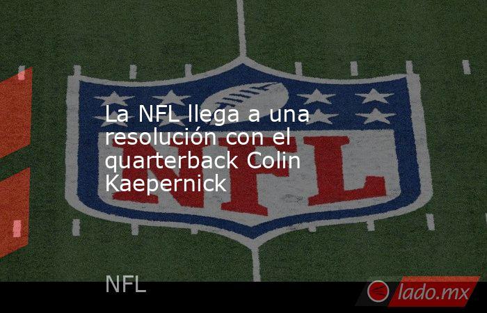 La NFL llega a una resolución con el quarterback Colin Kaepernick. Noticias en tiempo real