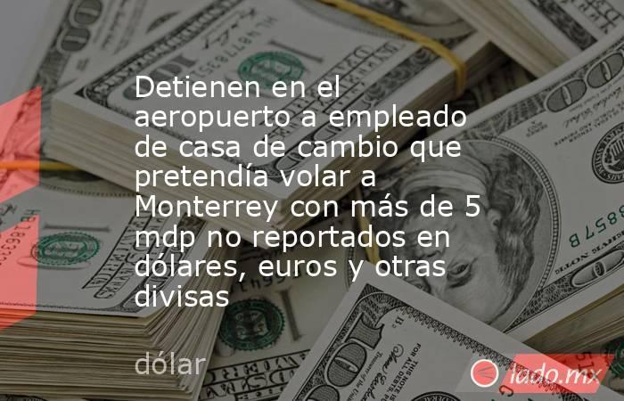 Detienen en el aeropuerto a empleado de casa de cambio que pretendía volar a Monterrey con más de 5 mdp no reportados en dólares, euros y otras divisas. Noticias en tiempo real