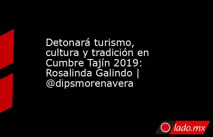 Detonará turismo, cultura y tradición en Cumbre Tajín 2019: Rosalinda Galindo   @dipsmorenavera. Noticias en tiempo real