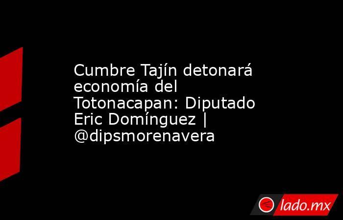 Cumbre Tajín detonará economía del Totonacapan: Diputado Eric Domínguez | @dipsmorenavera. Noticias en tiempo real