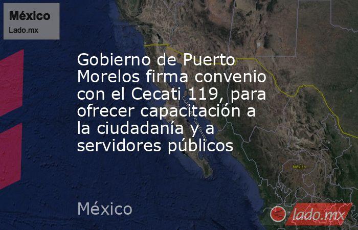Gobierno de Puerto Morelos firma convenio con el Cecati 119, para ofrecer capacitación a la ciudadanía y a servidores públicos. Noticias en tiempo real