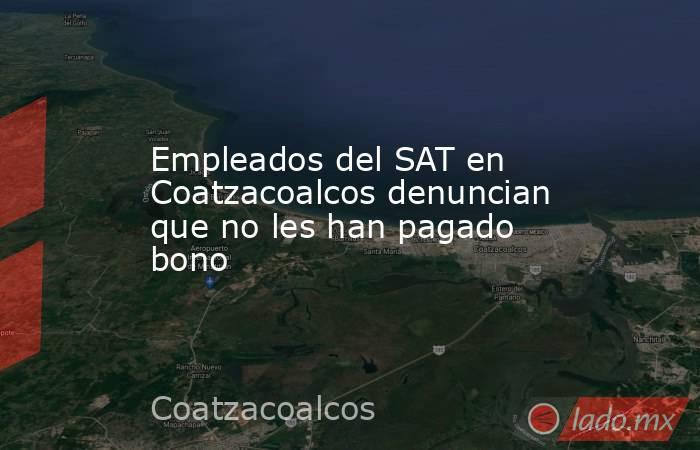 Empleados del SAT en Coatzacoalcos denuncian que no les han pagado bono. Noticias en tiempo real