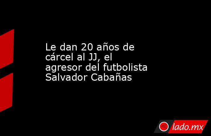 Le dan 20 años de cárcel al JJ, el agresor del futbolista Salvador Cabañas. Noticias en tiempo real