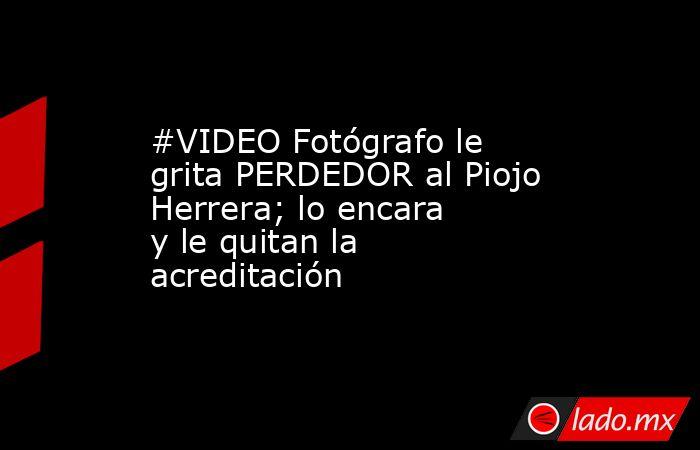 #VIDEO Fotógrafo le grita PERDEDOR al Piojo Herrera; lo encara yle quitan la acreditación . Noticias en tiempo real