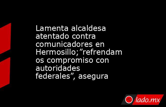 "Lamenta alcaldesa atentado contra comunicadores en Hermosillo;""refrendamos compromiso con autoridades federales"", asegura. Noticias en tiempo real"