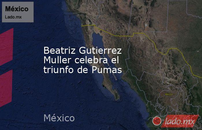 Beatriz Gutierrez Muller celebra el triunfo de Pumas. Noticias en tiempo real