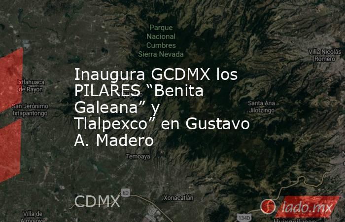"""Inaugura GCDMX los PILARES """"Benita Galeana"""" y Tlalpexco"""" en Gustavo A. Madero. Noticias en tiempo real"""