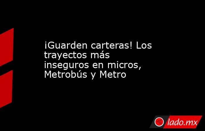 ¡Guarden carteras! Los trayectos más inseguros en micros, Metrobús y Metro. Noticias en tiempo real