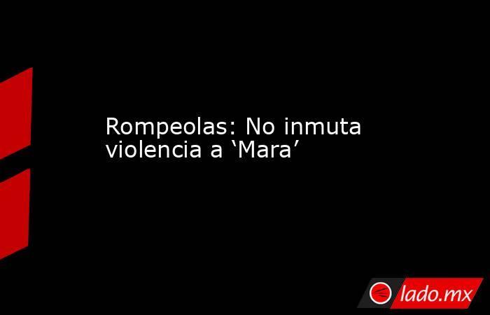 Rompeolas: No inmuta violencia a 'Mara'. Noticias en tiempo real