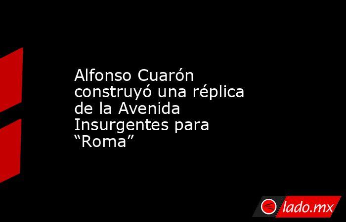 """Alfonso Cuarón construyó una réplica de la Avenida Insurgentes para """"Roma"""". Noticias en tiempo real"""