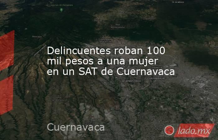 Delincuentes roban 100 mil pesos a una mujer en un SAT de Cuernavaca. Noticias en tiempo real