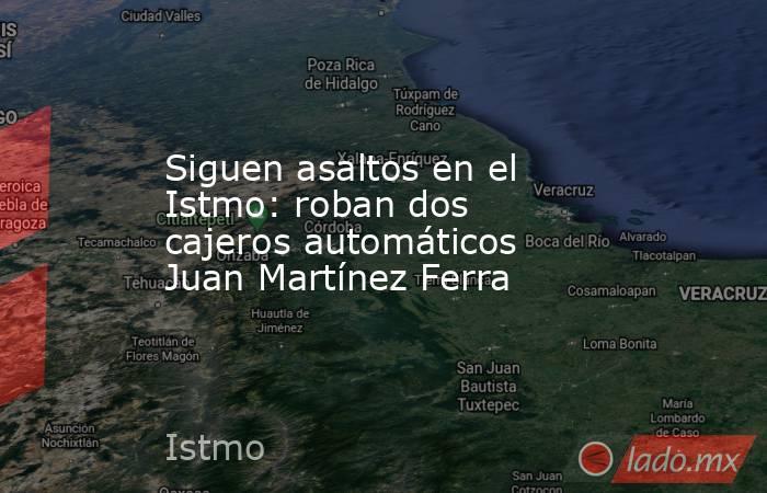 Siguen asaltos en el Istmo: roban dos cajeros automáticos Juan Martínez Ferra. Noticias en tiempo real
