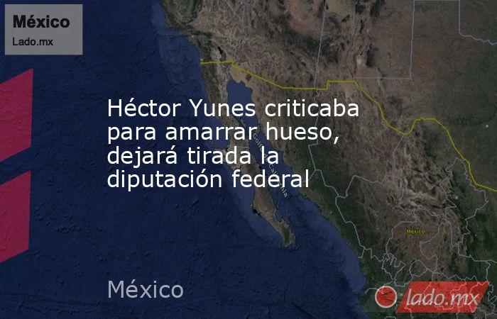 Héctor Yunes criticaba para amarrar hueso, dejará tirada la diputación federal. Noticias en tiempo real