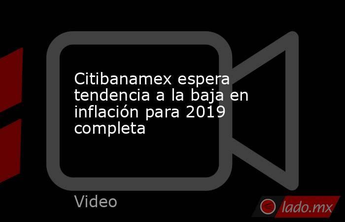 Citibanamex espera tendencia a la baja en inflación para 2019 completa. Noticias en tiempo real