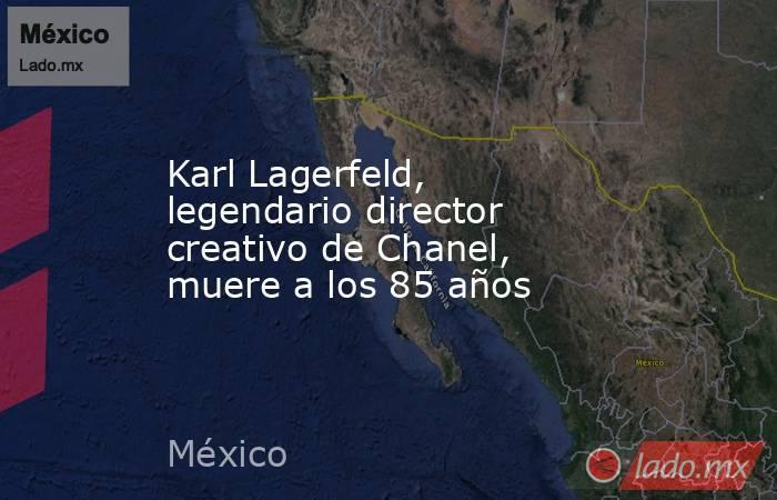 Karl Lagerfeld, legendario director creativo de Chanel, muere a los 85 años. Noticias en tiempo real