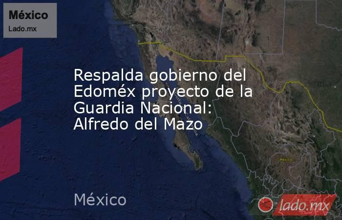 Respalda gobierno del Edoméx proyecto de la Guardia Nacional: Alfredo del Mazo. Noticias en tiempo real