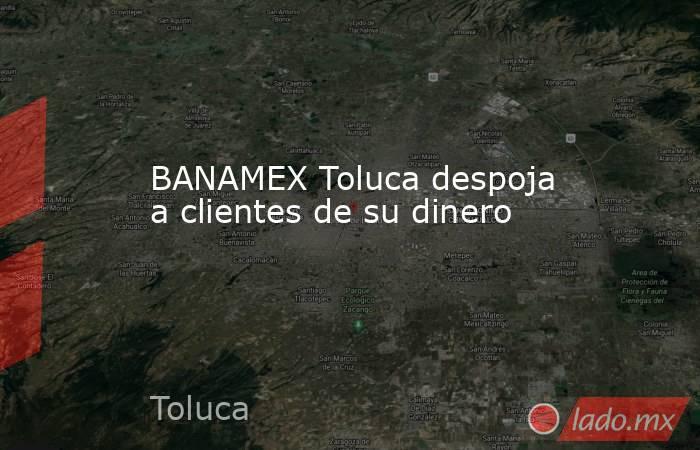 BANAMEX Toluca despoja a clientes de su dinero. Noticias en tiempo real