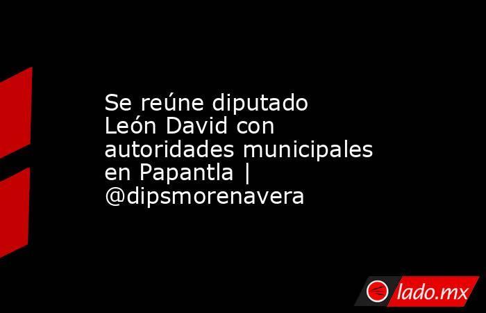 Se reúne diputado León David con autoridades municipales en Papantla | @dipsmorenavera. Noticias en tiempo real