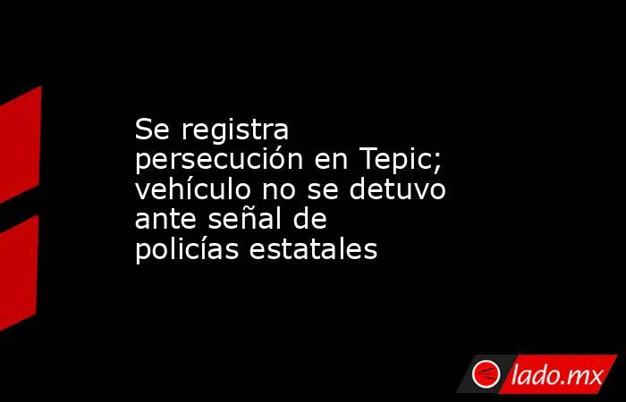 Se registra persecución en Tepic; vehículo no se detuvo ante señal de policías estatales. Noticias en tiempo real