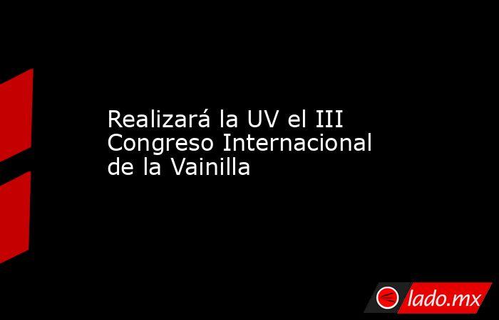Realizará la UV el III Congreso Internacional de la Vainilla. Noticias en tiempo real