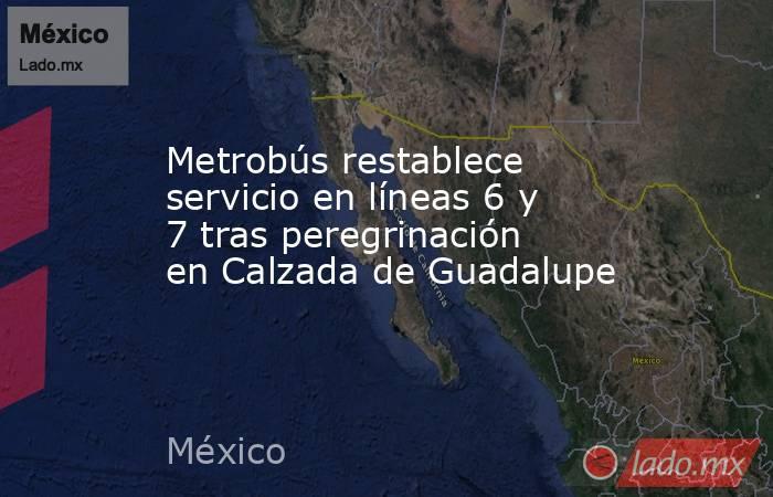 Metrobús restablece servicio en líneas 6 y 7 tras peregrinación en Calzada de Guadalupe. Noticias en tiempo real