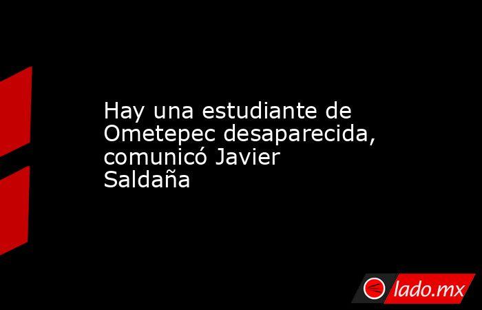 Hay una estudiante de Ometepec desaparecida, comunicó Javier Saldaña. Noticias en tiempo real