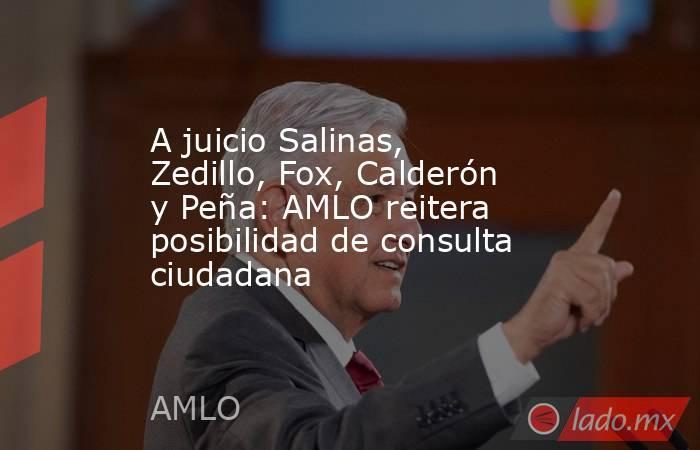 A juicio Salinas, Zedillo, Fox, Calderón y Peña: AMLO reitera posibilidad de consulta ciudadana. Noticias en tiempo real