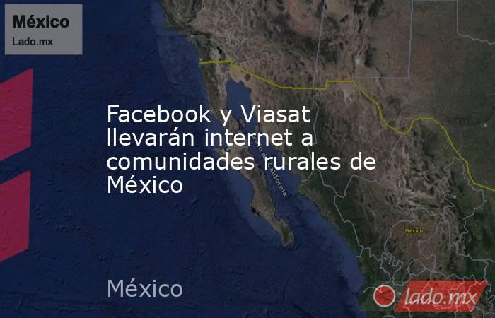 Facebook y Viasat llevarán internet a comunidades rurales de México. Noticias en tiempo real