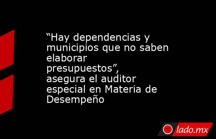"""""""Hay dependencias y municipios que no saben elaborar presupuestos"""", asegura el auditor especial en Materia de Desempeño. Noticias en tiempo real"""