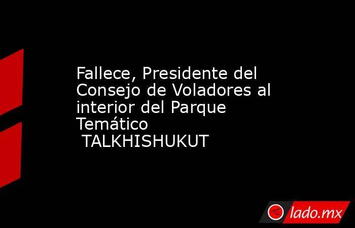 Fallece, Presidente del Consejo de Voladores al interior del Parque Temático TALKHISHUKUT. Noticias en tiempo real