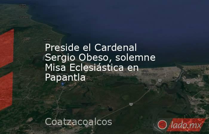 Preside el Cardenal Sergio Obeso, solemne Misa Eclesiástica en Papantla. Noticias en tiempo real