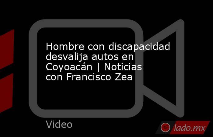 Hombre con discapacidad desvalija autos en Coyoacán | Noticias con Francisco Zea. Noticias en tiempo real