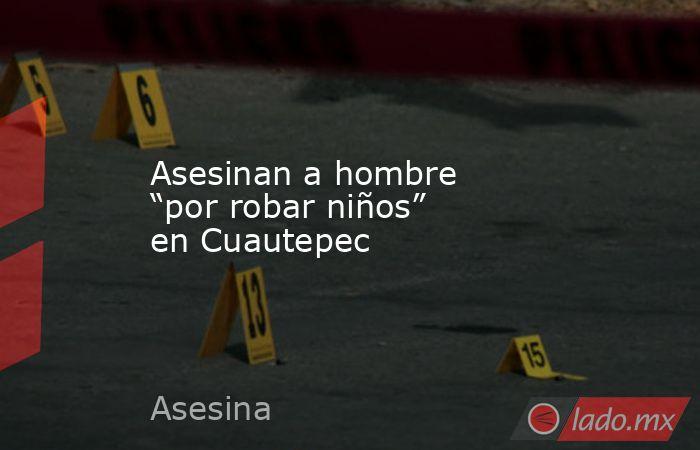 """Asesinan a hombre """"por robar niños"""" en Cuautepec. Noticias en tiempo real"""