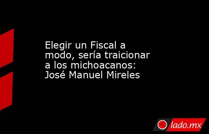 Elegir un Fiscal a modo, sería traicionar a los michoacanos: José Manuel Mireles. Noticias en tiempo real