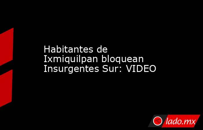 Habitantes de Ixmiquilpan bloquean Insurgentes Sur: VIDEO. Noticias en tiempo real