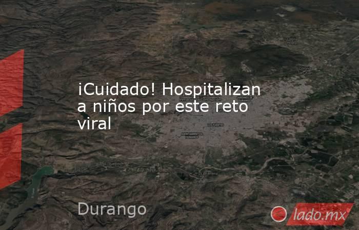 ¡Cuidado! Hospitalizan a niños por este reto viral. Noticias en tiempo real
