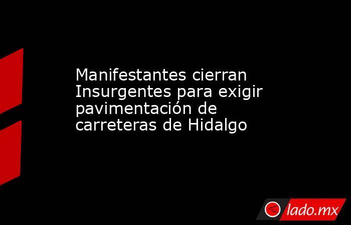Manifestantes cierran Insurgentes para exigir pavimentación de carreteras de Hidalgo. Noticias en tiempo real