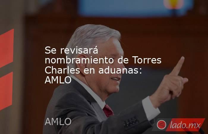 Se revisará nombramiento de Torres Charles en aduanas: AMLO. Noticias en tiempo real