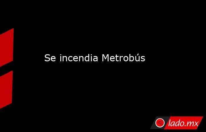 Se incendia Metrobús. Noticias en tiempo real